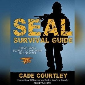 Seal Survival Guide A Navy Seal's Secrets to Surviving Any Disaster, Cade Courtley