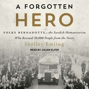 A Forgotten Hero: Folke Bernadotte, the Swedish Humanitarian Who Rescued 30,000 People from the Nazis, Shelley Emling