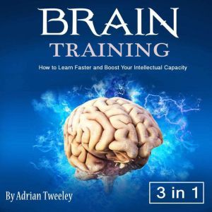 Brain Training: How to Learn Faster and Boost Your Intellectual Capacity, Adrian Tweeley