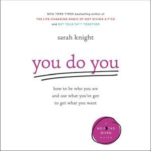 You Do You: How to Be Who You Are and Use What You've Got to Get What You Want, Sarah Knight