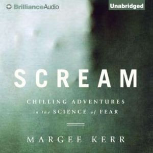 Scream Chilling Adventures in the Science of Fear, Margee Kerr