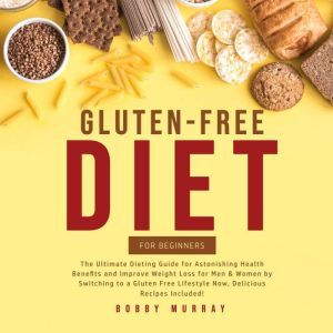 Gluten-Free Diet for Beginners: The Ultimate Dieting Guide for Astonishing Health Benefits and Improve Weight Loss for Men & Women by Switching to a Gluten Free Lifestyle Now, Delicious Recipes Included!, Bobby Murray