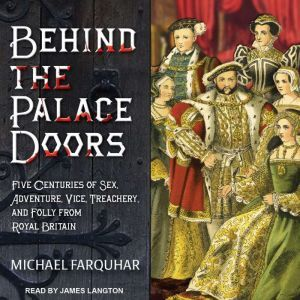 Behind the Palace Doors: Five Centuries of Sex, Adventure, Vice, Treachery, and Folly from Royal Britain, Michael Farquhar