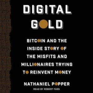 Digital Gold Bitcoin and the Inside Story of the Misfits and Millionaires Trying to Reinvent Money, Nathaniel Popper