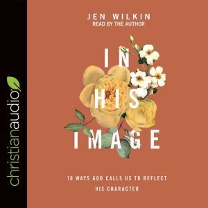 In His Image: 10 Ways God Calls Us to Reflect His Character, Jen Wilkin