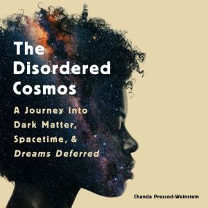 The Disordered Cosmos A Journey into Dark Matter, Spacetime, and Dreams Deferred, Chanda Prescod-Weinstein