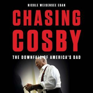 Chasing Cosby The Downfall of America's Dad, Nicole Weisensee Egan