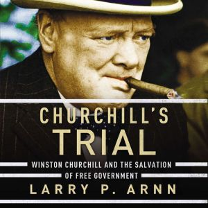 Churchill's Trial Winston Churchill and the Salvation of Free Government, Dr. Larry Arnn