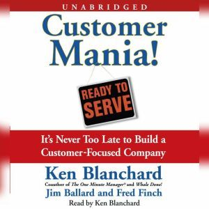 Customer Mania!: It's Never Too Late to Build a Customer-Focused Company, Kenneth Blanchard