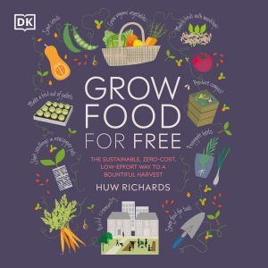 Grow Food For Free: The sustainable, zero-cost, low-effort way to a bountiful harvest, Huw Richards