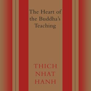 The Heart of the Buddha's Teaching Transforming Suffering into Peace, Joy, & Liberation, Thich Nhat Hanh