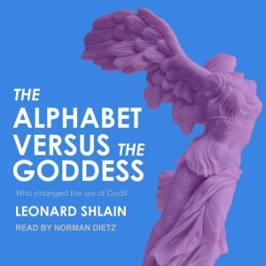 The Alphabet Versus the Goddess The Conflict Between Word and Image, Leonard Shlain