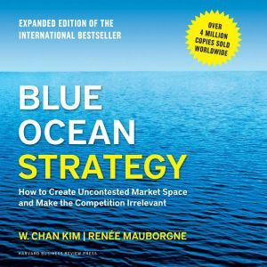 Blue Ocean Strategy, Expanded Edition How to Create Uncontested Market Space and Make the Competition Irrelevant, W. Chan Kim