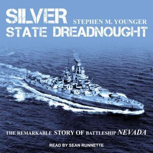 Silver State Dreadnought The Remarkable Story of Battleship Nevada, Stephen M. Younger