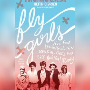 Fly Girls: How Five Daring Women Defied All Odds and Made Aviation History (Young Readers Edition), Keith O'Brien