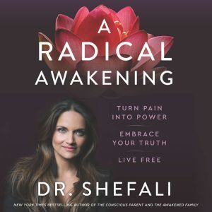 A Radical Awakening Turn Pain into Power, Embrace Your Truth, Live Free, Shefali Tsabary