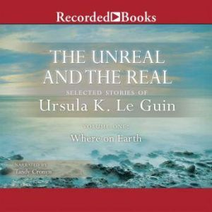 The Unreal and the Real, Vol 1: Selected Stories of Ursula K. Le Guin Volume One: Where on Earth, Ursula K. Le Guin