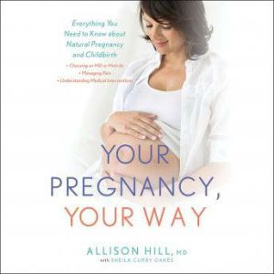 Your Pregnancy, Your Way: Everything You Need to Know about Natural Pregnancy and Childbirth, Allison Hill