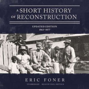 A Short History of Reconstruction, Updated Edition: 18631877, Eric Foner