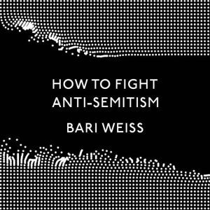 How to Fight Anti-Semitism, Bari Weiss