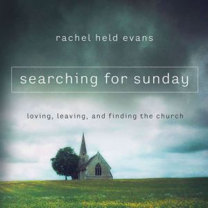 Searching for Sunday: Loving, Leaving, and Finding the Church, Rachel Held Evans