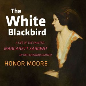 The White Blackbird A Life of the Painter Margarett Sargent by Her Granddaughter, Honor Moore