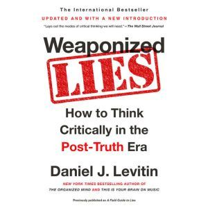 Weaponized Lies: How to Think Critically in the Post-Truth Era, Daniel J. Levitin