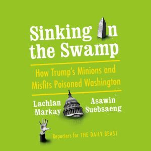 Sinking in the Swamp How Trump's Minions and Misfits Poisoned Washington, Lachlan Markay
