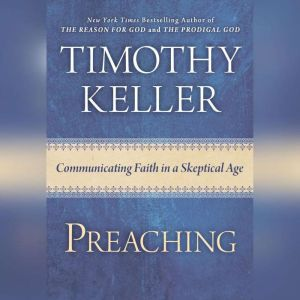 Preaching Communicating Faith in an Age of Skepticism, Timothy Keller