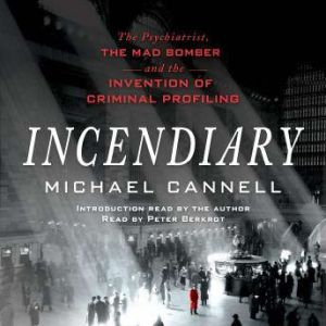 Incendiary The Psychiatrist, the Mad Bomber, and the Invention of Criminal Profiling, Michael Cannell