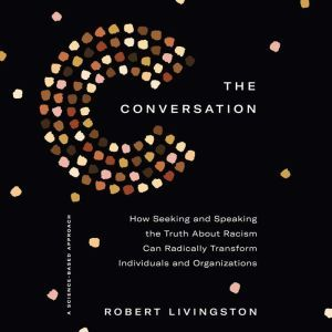 The Conversation: How Seeking and Speaking the Truth About Racism Can Radically Transform Individuals and Organizations, Robert Livingston