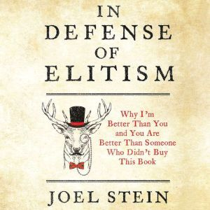 In Defense of Elitism Why I'm Better Than You and You're Better Than Someone Who Didn't Buy This Book, Joel Stein
