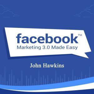 Facebook Marketing 3.0 Made Easy, John Hawkins