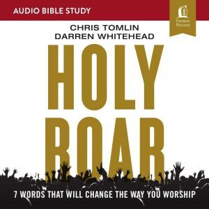Holy Roar: Audio Bible Studies: Seven Words That Will Change the Way You Worship, Chris Tomlin