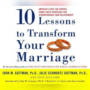 Ten Lessons To Transform Your Marriage: America's Love Lab Experts Share Their Strategies for Strengthening Your Relationship, John Gottman, PhD
