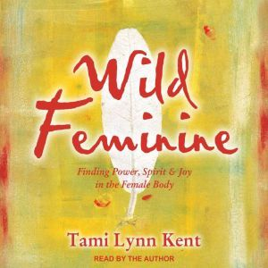 Wild Feminine Finding Power, Spirit & Joy in the Female Body, Tami Lynn Kent