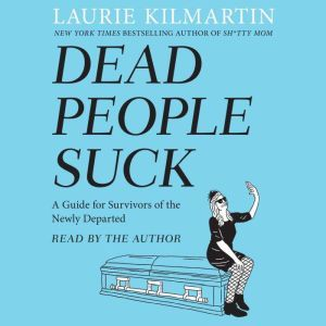 Dead People Suck A Guide for Survivors of the Newly Departed, Laurie Kilmartin