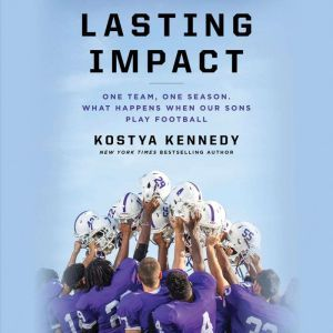 Lasting Impact: One Team, One Season. What Happens When Our Sons Play Football, Kostya Kennedy