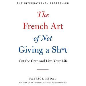 The French Art of Not Giving a Sh*t: Cut the Crap and Live Your Life, Fabrice Midal