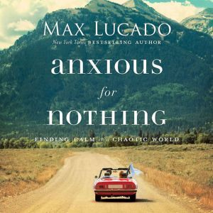 Anxious for Nothing: Finding Calm in a Chaotic World, Max Lucado
