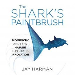 The Sharks Paintbrush Biomimicry and How Nature Is Inspiring Innovation, Jay Harman