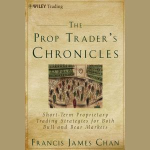 The Prop Trader's Chronicles: Short-Term Proprietary Trading Strategies for Both Bull and Bear Markets, Francis J. Chan