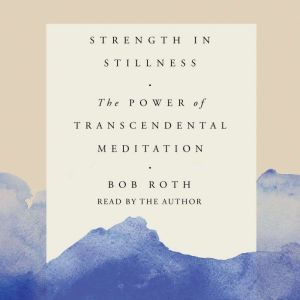 Strength in Stillness The Power of Transcendental Meditation, Bob Roth