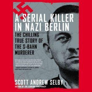 A Serial Killer in Nazi Berlin The Chilling True Story of the S-Bahn Murderer, Scott Andrew Selby