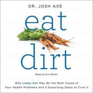 Eat Dirt: Why Leaky Gut May Be the Root Cause of Your Health Problems and 5 Surprising Steps to Cure It, Dr. Josh Axe