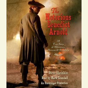 The Notorious Benedict Arnold: A True Story of Adventure, Heroism & Treachery, Steve Sheinkin