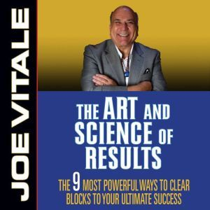 The Art and Science of Results: The 9 Most Powerful Ways to Clear Blocks to Your Ultimate Success, Joe Vitale
