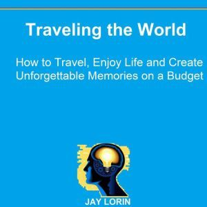 Traveling the World: How to Travel, Enjoy Life and Create Unforgettable Memories on a Budget, Jay Lorin