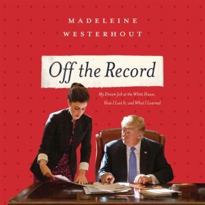 Off the Record: My Dream Job at the White House, How I Lost It, and What I Learned, Madeleine Westerhout
