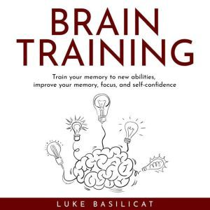 BRAIN TRAINING : Train your memory to new abilities, improve your memory, focus, and self-confidence, Luke Basilicat